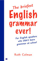 The Briefest English Grammar Ever : For English Speakers Who Didn't Learn Grammar at School - Ruth Coleman