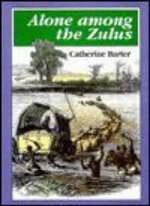 Alone Among the Zulus : The Narrative of a Journey Through the Zulu Country - Catherine Barter