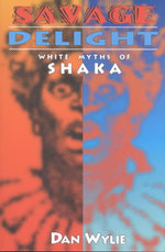 Savage Delight : White Myths of Shaka - Dan Wylie