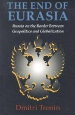 The End of Eurasia : Russia on the Border Between Geopolitics and Globalization - Dmitri V. Trenin