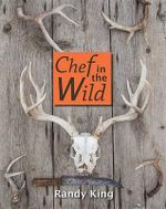 Chef in the Wild : Reflections and Recipes from a True Wilderness Chef - Randy King