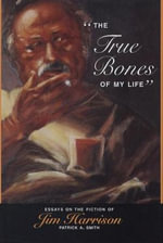 The True Bones of My Life : Essays on the Fiction of Jim Harrison - Patrick A. Smith