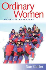 Ordinary Women : An Arctic Adventure - Sue Carter