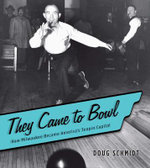 They Came to Bowl : How Milwaukee Became America's Tenpin Capital - Doug Schmidt