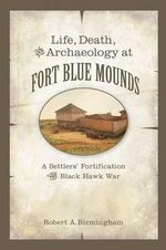 Life, Death, and Archaeology at Fort Blue Mounds : A Settlers' Fortification of the Black Hawk War - Robert A Birmingham