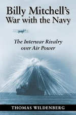 Billy Mitchell's War : The Army Air Corps and the Challenge to Seapower - Thomas Wildenberg