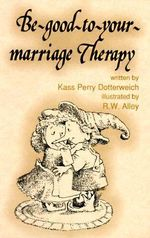 Be Good to Your Marriage Therapy : Elf Self Help - Kass Dotterweich
