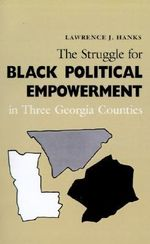The Struggle for Black Political Empowerment in Three Georgia Counties - Lawrence J. Hanks