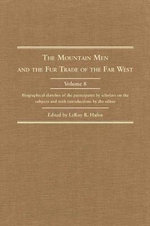 Mountain Men and the Fur Trade of the Far West, Volume 8 : Biographical Sketches of the Participants by Scholars of the Subject