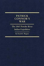 Patrick Connor's War : The 1865 Powder River Indian Expedition - David E Wagner
