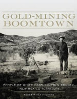 Gold-Mining Boomtown : People of White Oaks, Lincoln County, New Mexico Territory - Roberta Key Haldane
