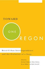Toward One Oregon : Rural-Urban Interdependence and the Evolution of a State - Michael Hibbard