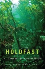 Holdfast : At Home in the Natural World - Kathleen Dean Moore