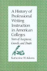 A History of Professional Writing Instruction in American Colleges : Years of Acceptance, Growth and Doubt - Katherine H. Adams