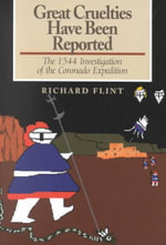 Great Cruelties Have Been Reported : The 1544 Investigation of the Coronado Expedition - Richard Flint