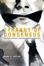 Tyranny of Consensus : Discourse and Dissent in American National Security Policy - Janne E. Nolan