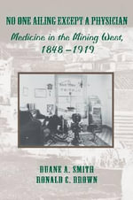 No One Ailing Except a Physician : Medicine in the Mining West, 1848-1919 - Duane A. Smith