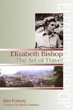 Elizabeth Bishop : The Art of Travel - Kim Fortuny