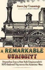 Remarkable Curiosity : Dispatched from a New York City Journalist's 1873 Railroad Trip Across the American West - Amos Jay Cummings