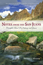Notes from the San Juans : Thoughts about Fly Fishing and Home - Steven J. Meyers