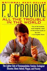 All the Trouble in the World : The Lighter Side of Overpopulation, Famine, Ecological Disaster, Ethnic Hatred, Plague, and Poverty - O ROURKE
