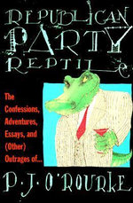 Republican Party Reptile :  The Confessions, Adventures, Essays and (Other) Outrages of P.J. O'Rourke - P. J. O'Rourke