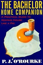The Bachelor Home Companion : A Practical Guide to Keeping House Like a Pig - P. J. O'Rourke