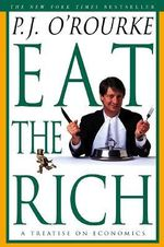 Eat the Rich : A Treatise on Economics - P. J. O'Rourke