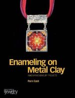 Enameling on Metal Clay : Innovative Jewelry Projects - Pam East