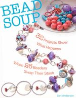 Bead Soup : 32 Projects Show What Happens When 26 Beaders Swap Their Stash - Lori Anderson