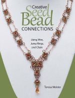Creative Seed Bead Connections : Using Wire, Jump Rings, and Chain - Teresa Meister