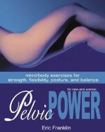 Pelvic Power for Men and Women : Mind/Body Exercises for Strength, Flexibility, Posture and Balance - Eric Franklin