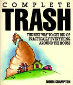 Complete Trash : The Best Way to Get Rid of Practically Everything Around the House :  The Best Way to Get Rid of Practically Everything Around the House - Norman J Crampton