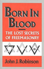 Born in Blood : The Lost Secrets of Freemasonry - John J. Robinson