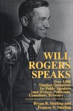 Will Rogers Speaks : Over 1000 Timeless Quotations for Public Speakers and Writers, Politicians, Comedians, Browsers... :  Over 1000 Timeless Quotations for Public Speakers and Writers, Politicians, Comedians, Browsers...