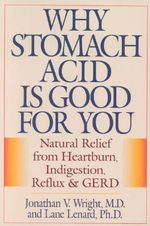 Why Stomach Acid is Good for You : Natural Relief from Heartburn Indigestion, Reflux and GERD - Jonathan V. Wright