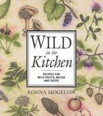 Wild in the Kitchen : Recipes for Wild Fruits, Weeds, and Seeds :  Recipes for Wild Fruits, Weeds, and Seeds - Ronna Mogelon