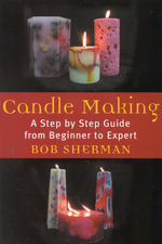Candle Making : A Step by Step Guide from Beginner to Expert - Bob Sherman