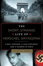 The Short, Strange Life of Herschel Grynszpan : A Boy Avenger, a Nazi Diplomat, and a Murder in Paris - Jonathan Kirsch