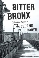 Bitter Bronx : Thirteen Stories - Jerome Charyn