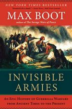 Invisible Armies : An Epic History of Guerrilla Warfare from Ancient Times to the Present - Max Boot