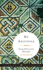 On Aristotle : Saving Politics from Philosophy - Alan Ryan