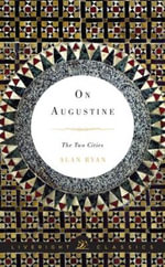 On Augustine - The Two Cities : The Two Cities - Alan Ryan