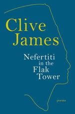 Nefertiti in the Flak Tower : Poems - Clive James