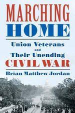 Marching Home : Union Veterans and Their Unending Civil War - Brian Matthew Jordan