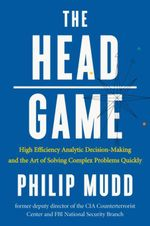 The HEAD Game : High-Efficiency Analytic Decision Making and the Art of Solving Complex Problems Quickly - Philip Mudd