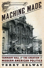 Machine Made : Tammany Hall and the Creation of Modern American Politics - Terry Golway