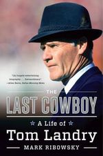 The Last Cowboy - A Life of Tom Landry : A Life of Tom Landry - Mark Ribowsky