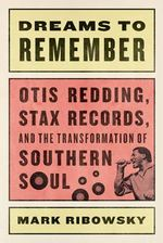 Dreams to Remember : Otis Redding, Stax Records, and the Transformation of Southern Soul - Mark Ribowsky