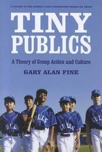 Tiny Publics : A Theory of Group Action and Culture - Gary Alan Fine